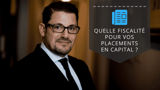 INTERVIEW QUELLE FISCALITÉ POUR VOS PLACEMENTS EN CAPITAL